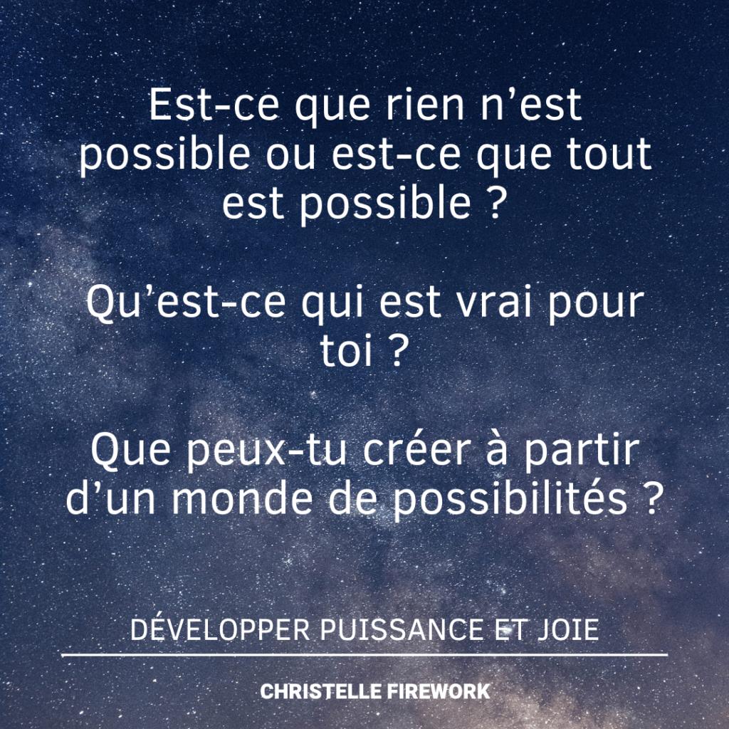 Est-ce que rien n'est possible ou est-ce que tout est possible ? Qu'est-ce qui est vrai pour toi ? Que peux-tu créer à partir d'un monde de possibilités ?